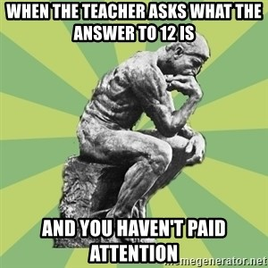 Overly-Literal Thinker - When the teacher asks what the answer to 12 is and you haven't paid attention