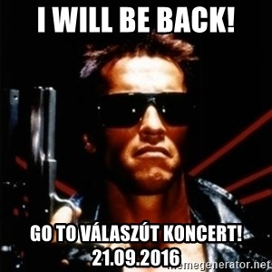 Arnold Schwarzenegger i will be back - I will be back! Go To VálaszÚt Koncert! 21.09.2016