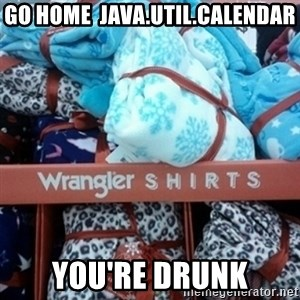 GO HOME--You're Drunk  - GO HOME  java.util.Calendar you're drunk