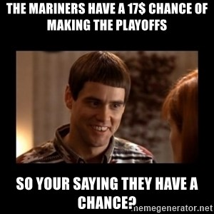 Lloyd-So you're saying there's a chance! - The Mariners have a 17$ chance of making the playoffs So your saying they have a chance?