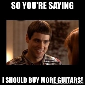 Lloyd-So you're saying there's a chance! - So you're saying I should buy more guitars!