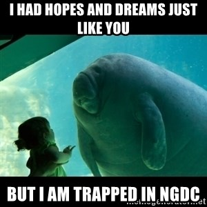 Overlord Manatee - I had hopes and dreams just like you but I am trapped in NGDC