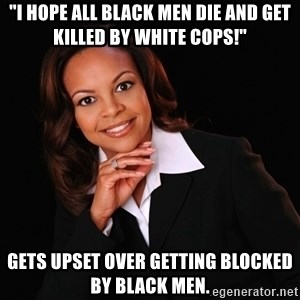 """Irrational Black Woman - """"I hope all black men die and get killed by white cops!"""" Gets upset over getting blocked by black men."""