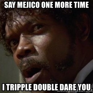Angry Samuel L Jackson - Say MEJICO one more time I tripple double dare you