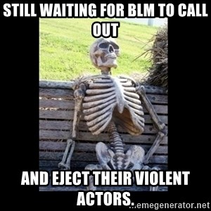 Still Waiting - Still waiting for blm to call out and eject their violent actors.