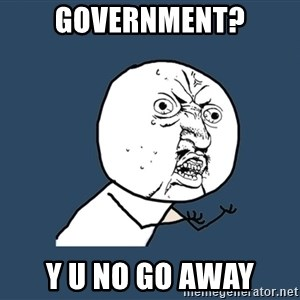 Y U No - government? y u no go away