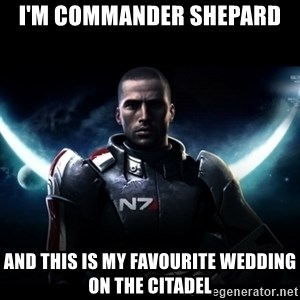 Mass Effect - I'm Commander Shepard and this is my favourite wedding on the Citadel