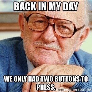 Old Man - Back in my day we only had two buttons to press.