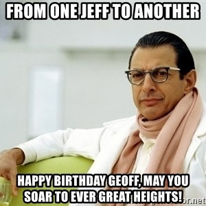 Jeff Goldblum - FROM ONE JEFF TO ANOTHER HAPPY BIRTHDAY GEOFF, MAY YOU SOAR TO EVER GREAT HEIGHTS!
