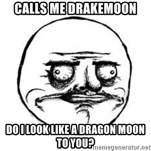 Me Gusta face - Calls me drakemoon DO I LOOK LIKE A DRAGON MOON TO YOU?