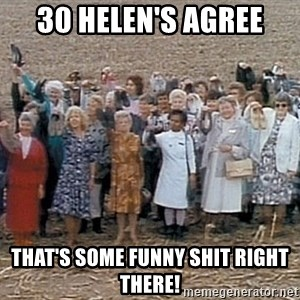 30 helens agree - 30 Helen's agree That's some funny shit right there!