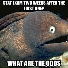 Bad Joke Eel v2.0 - Stat exam two weeks after the first one? What are the odds