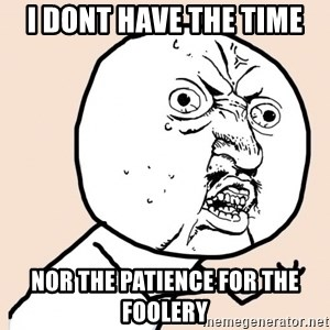 y u no meme - i dont have the time nor the patience for the foolery