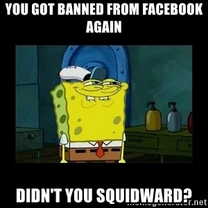 didnt you squidward - you got banned from facebook again didn't you squidward?