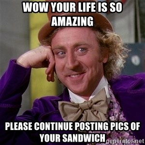 Willy Wonka - wow your life is so amazing please continue posting pics of your sandwich