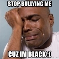 cryingblackman - Stop Bullying me Cuz im black :(