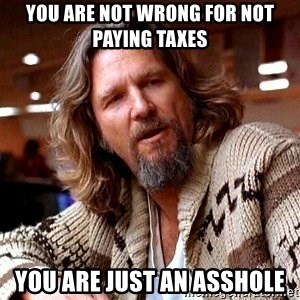 Big Lebowski - You are not wrong for not paying taxes you are just an asshole