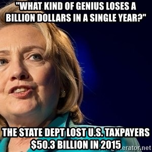 """hillary - """"What kind of genius loses a billion dollars in a single year?"""" The State Dept lost U.S. taxpayers $50.3 billion in 2015"""
