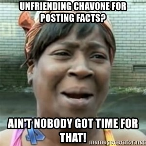 No time for that - Unfriending Chavone for posting facts? Ain't nobody got time for that!