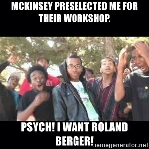 SIKED - McKinsey preselected me for their workshop. Psych! I want Roland Berger!