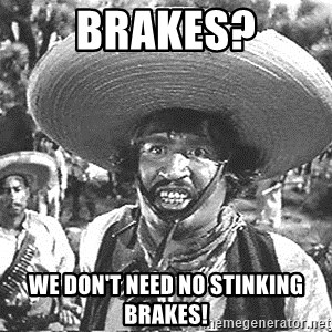 we don't need no stinking badges - brakes? we don't need no stinking brakes!
