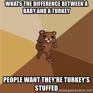 Pedo Bear From Beyond - Whats the difference between a baby and a turkey People want they're turkey's stuffed