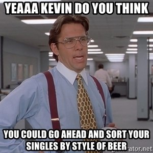 Bill Lumberg OfficeSpace - Yeaaa Kevin do you think  You could go ahead and sort your singles by style of beer