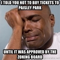 cryingblackman - I TOLD YOU NOT TO BUY TICKETS TO PAISLEY PARK UNTIL IT WAS APPROVED BY THE ZONING BOARD