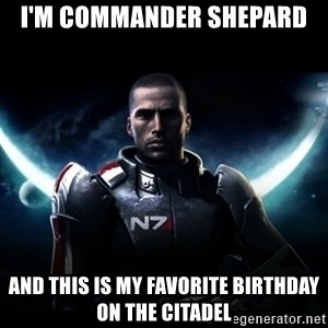 Mass Effect - I'M COMMANDER SHEPARD AND THIS IS MY FAVORITE BIRTHDAY ON THE CITADEL