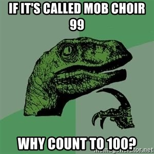 Raptor - If it's called Mob Choir 99 why count to 100?