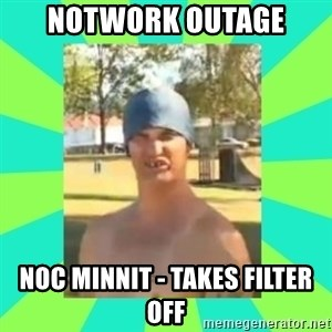 Nek minnit man - notwork outage noc minnit - takes filter off