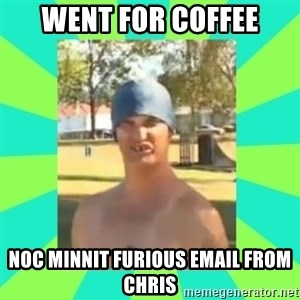Nek minnit man - went for coffee noc minnit furious email from chris