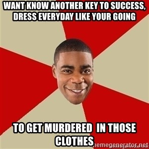 Tracy Jordan - want know another key to success, dress everyday like your going  to get murdered  in those clothes