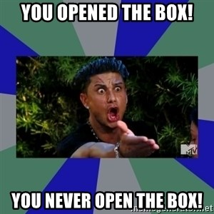 jersey shore - You opened the box! You never open the box!