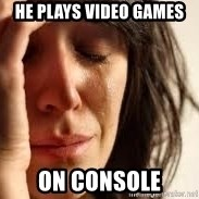 Crying lady - he plays video games ON CONSOLE