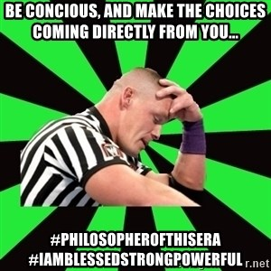Deep Thinking Cena - Be concious, and make the choices coming directly from you...  #philosopherofthisera #Iamblessedstrongpowerful
