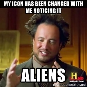 History guy - My icon has been changed with me noticing it Aliens