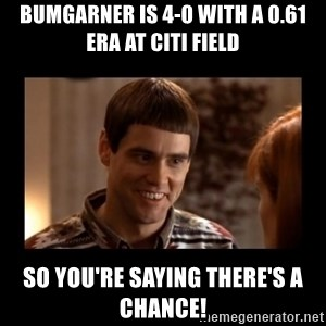 Lloyd-So you're saying there's a chance! - Bumgarner is 4-0 with a 0.61 era at Citi Field So you're saying there's a chance!