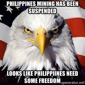 Freedom Eagle  - Philippines mining has been suspended looks like philippiines need some freedom