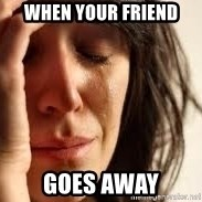 Crying lady - When your friend Goes away