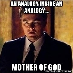 inception - An analogy inside an analogy.... mother of god