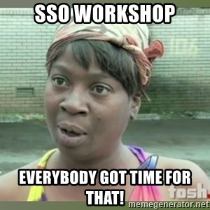 Everybody got time for that - SSO workshop Everybody got time for that!