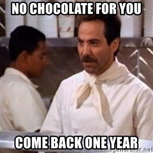 No Soup for You - No Chocolate for you Come back one year