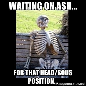 Still Waiting - Waiting on ash...  for that head/sous position...