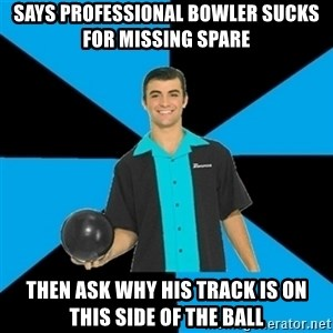 Annoying Bowler Guy  - Says professional bowler sucks for missing spare Then ask why his track is on this side of the ball