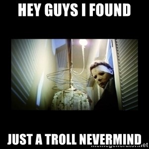 Michael Myers - Hey guys I found  Just a troll nevermind