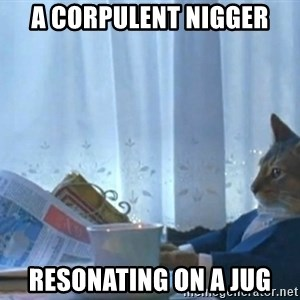 newspaper cat realization - A corpulent nigger resonating on a jug