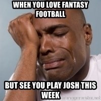 cryingblackman - When you love Fantasy Football But see you play Josh this week