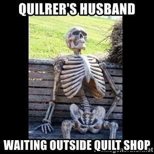 Still Waiting - QUILRER'S HUSBAND WAITING OUTSIDE QUILT SHOP