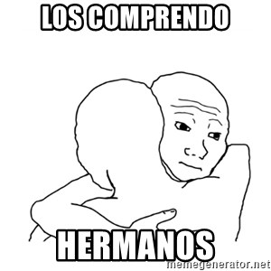 I know that feel bro blank - Los comprendo  Hermanos